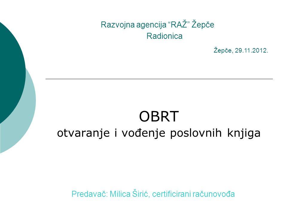 Razvojna agencija RAŽ Žepče OBRT otvaranje i vođenje poslovnih knjiga Radionica Predavač: Milica Širić, certificirani računovođa Žepče, 29.11.2012.