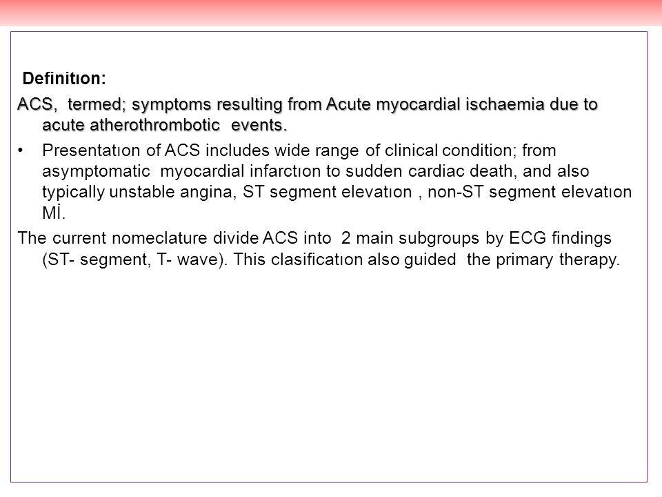 Definitıon: ACS, termed; symptoms resulting from Acute myocardial ischaemia due to acute atherothrombotic events. Presentatıon of ACS includes wide ra