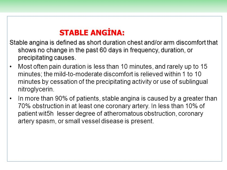 STABLE ANGİNA: Stable angina is defined as short duration chest and/or arm discomfort that shows no change in the past 60 days in frequency, duration,