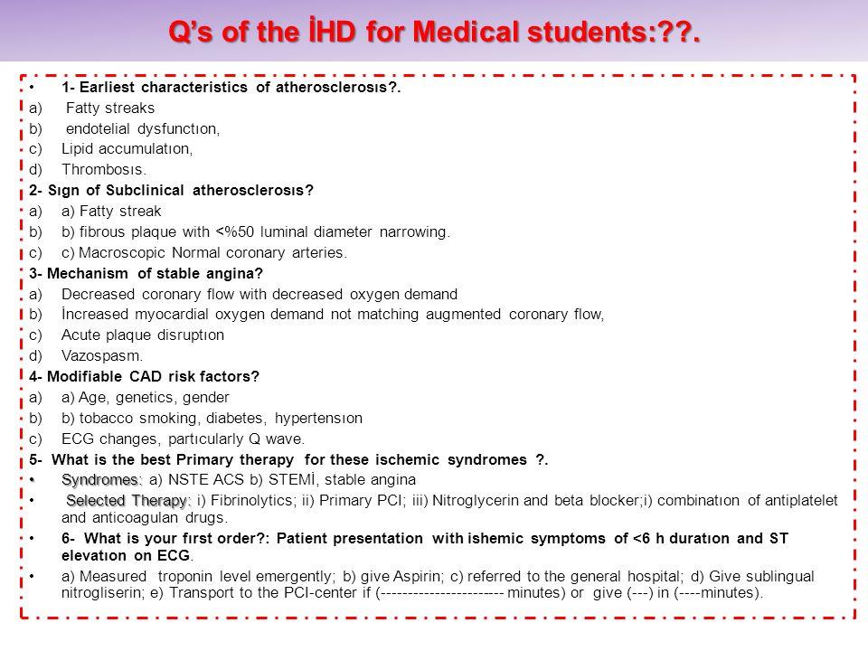 Qs of the İHD for Medical students:??. 1- Earliest characteristics of atherosclerosıs?. a) Fatty streaks b) endotelial dysfunctıon, c)Lipid accumulatı