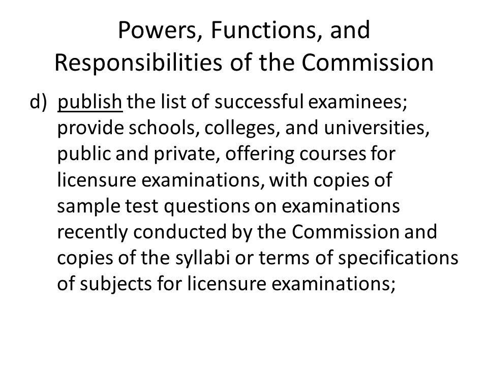 Powers, Functions, and Responsibilities of the Commission d) publish the list of successful examinees; provide schools, colleges, and universities, pu
