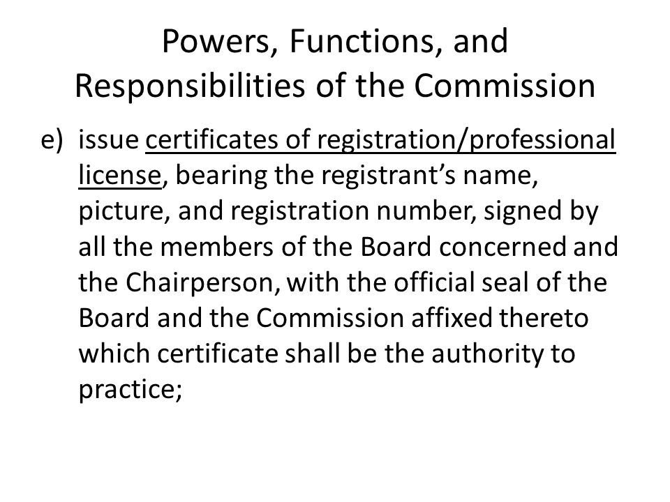 Powers, Functions, and Responsibilities of the Commission e) issue certificates of registration/professional license, bearing the registrants name, pi