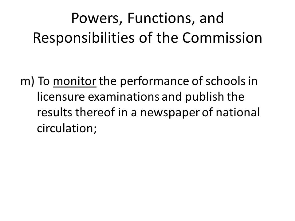 Powers, Functions, and Responsibilities of the Commission m) To monitor the performance of schools in licensure examinations and publish the results t