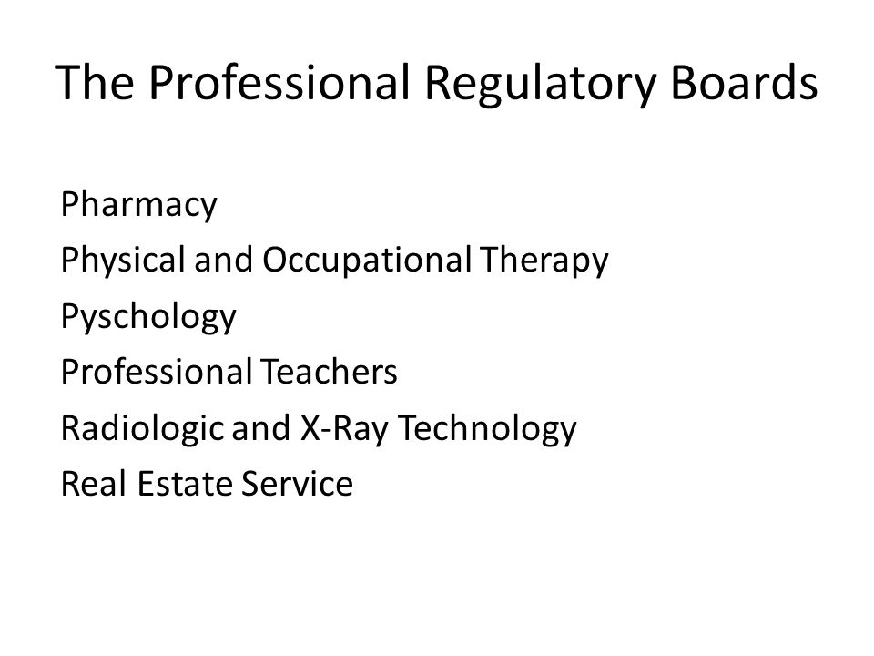 The Professional Regulatory Boards Pharmacy Physical and Occupational Therapy Pyschology Professional Teachers Radiologic and X-Ray Technology Real Es