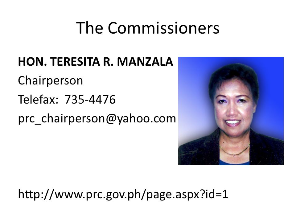 The Commissioners HON. TERESITA R. MANZALA Chairperson Telefax: 735-4476 prc_chairperson@yahoo.com http://www.prc.gov.ph/page.aspx?id=1