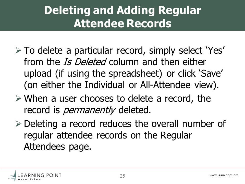 www.learningpt.org 25 Deleting and Adding Regular Attendee Records To delete a particular record, simply select Yes from the Is Deleted column and then either upload (if using the spreadsheet) or click Save (on either the Individual or All-Attendee view).