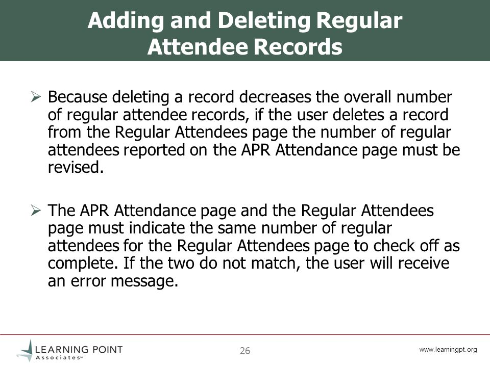www.learningpt.org 26 Adding and Deleting Regular Attendee Records Because deleting a record decreases the overall number of regular attendee records, if the user deletes a record from the Regular Attendees page the number of regular attendees reported on the APR Attendance page must be revised.