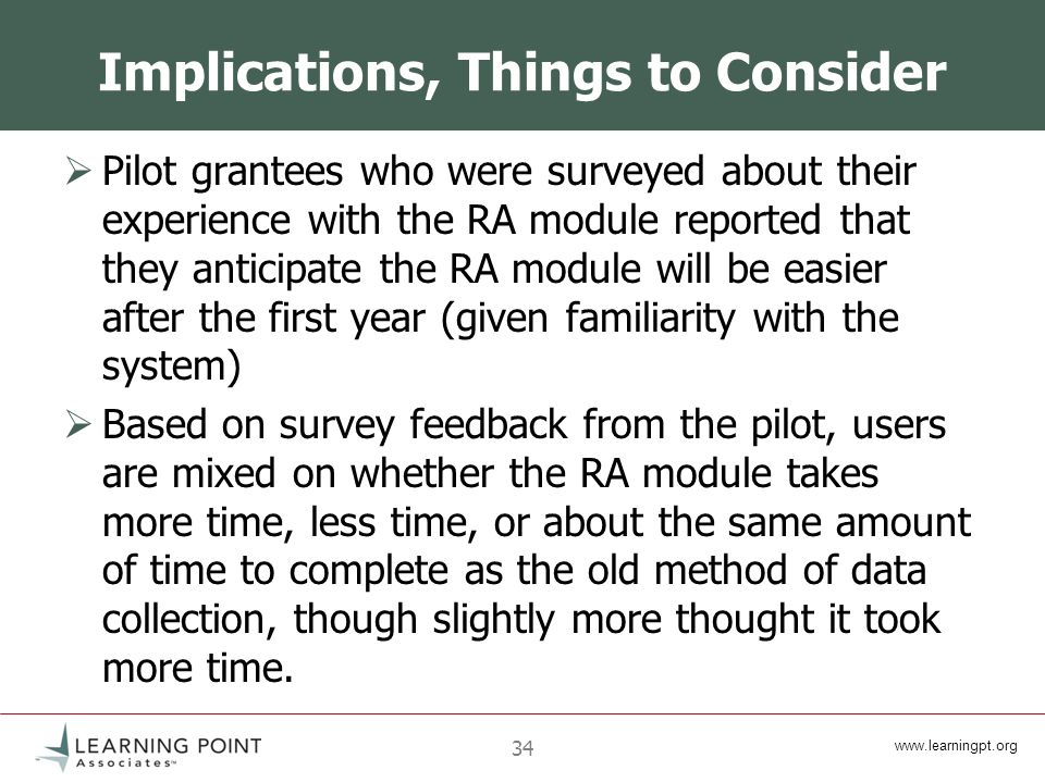 www.learningpt.org 34 Implications, Things to Consider Pilot grantees who were surveyed about their experience with the RA module reported that they anticipate the RA module will be easier after the first year (given familiarity with the system) Based on survey feedback from the pilot, users are mixed on whether the RA module takes more time, less time, or about the same amount of time to complete as the old method of data collection, though slightly more thought it took more time.