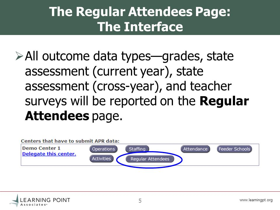www.learningpt.org 5 The Regular Attendees Page: The Interface All outcome data typesgrades, state assessment (current year), state assessment (cross-year), and teacher surveys will be reported on the Regular Attendees page.