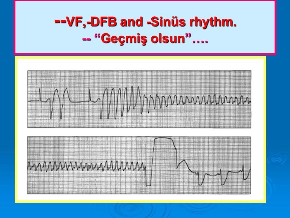 -- VF,-DFB and -Sinüs rhythm. -- Geçmiş olsun….