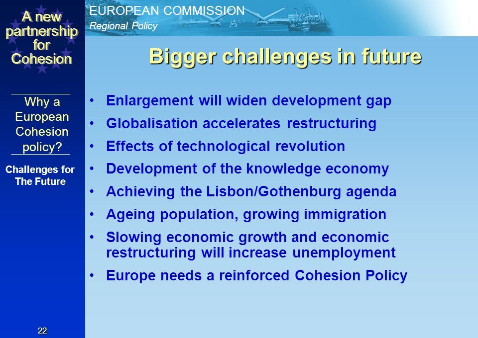 Regional Policy EUROPEAN COMMISSION A new partnership for Cohesion 21 (XIV) Cross border/trans-national/inter- regional co-operation (XIV) Cross border/trans-national/inter- regional co-operation Closer co-operation should focus on Growth and Jobs Agenda Actions that contribute to economic and social integration, esp.