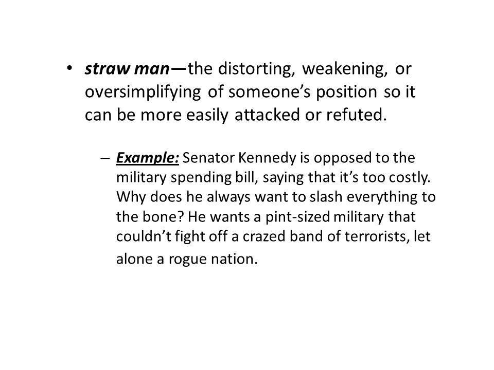 straw manthe distorting, weakening, or oversimplifying of someones position so it can be more easily attacked or refuted.