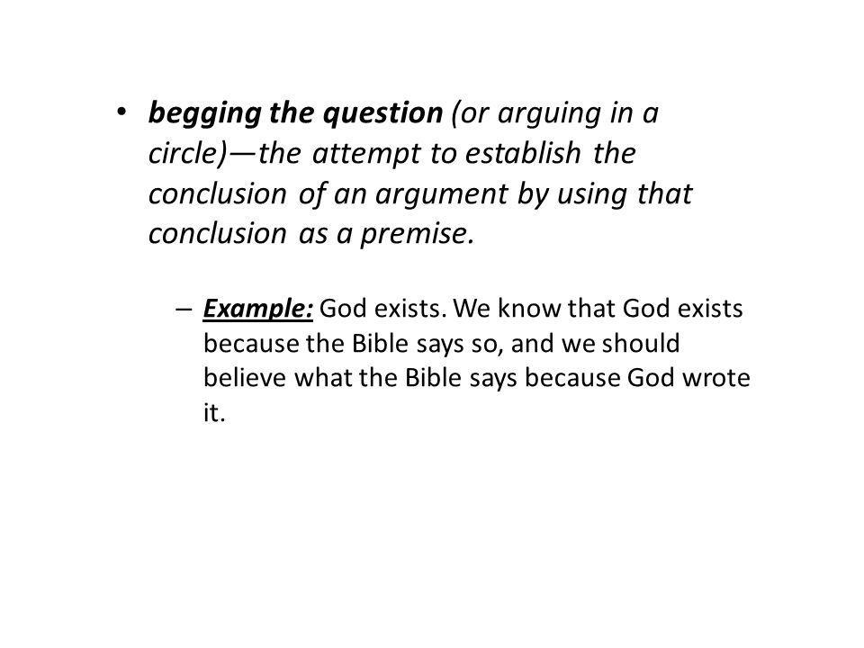 begging the question (or arguing in a circle)the attempt to establish the conclusion of an argument by using that conclusion as a premise.