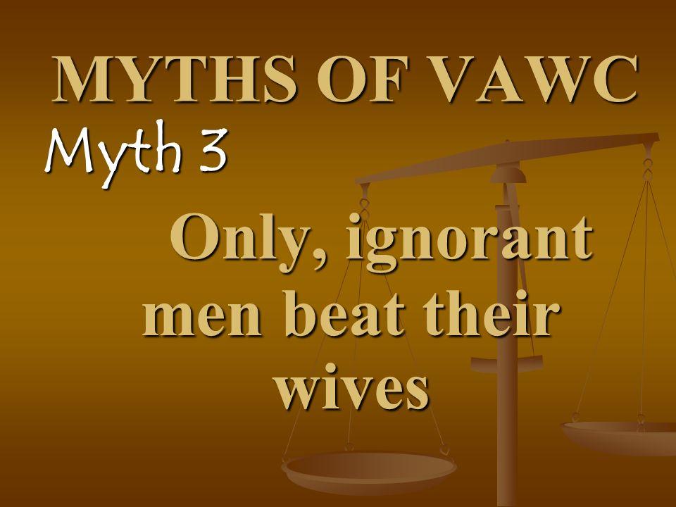 MYTHS OF VAWC Myth 3 Only, ignorant men beat their wives Only, ignorant men beat their wives