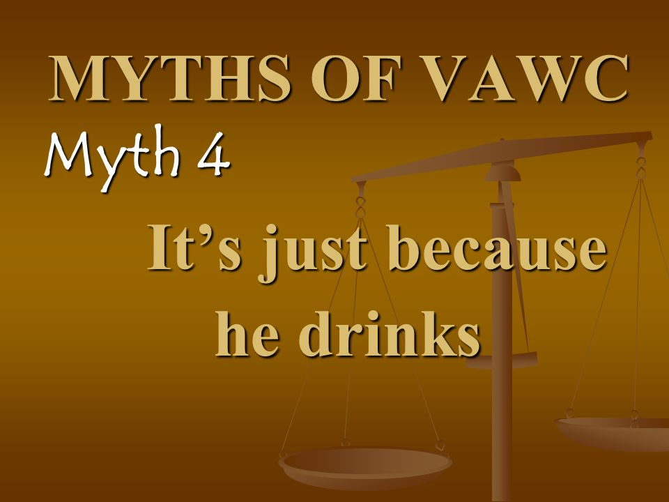 MYTHS OF VAWC Myth 4 Its just because he drinks Its just because he drinks