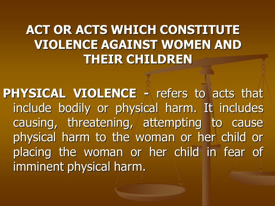 ACT OR ACTS WHICH CONSTITUTE VIOLENCE AGAINST WOMEN AND THEIR CHILDREN PHYSICAL VIOLENCE - refers to acts that include bodily or physical harm. It inc