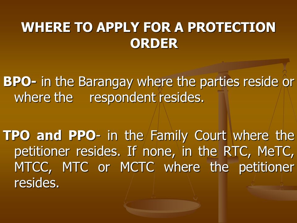 WHERE TO APPLY FOR A PROTECTION ORDER BPO- in the Barangay where the parties reside or where the respondent resides. TPO and PPO- in the Family Court