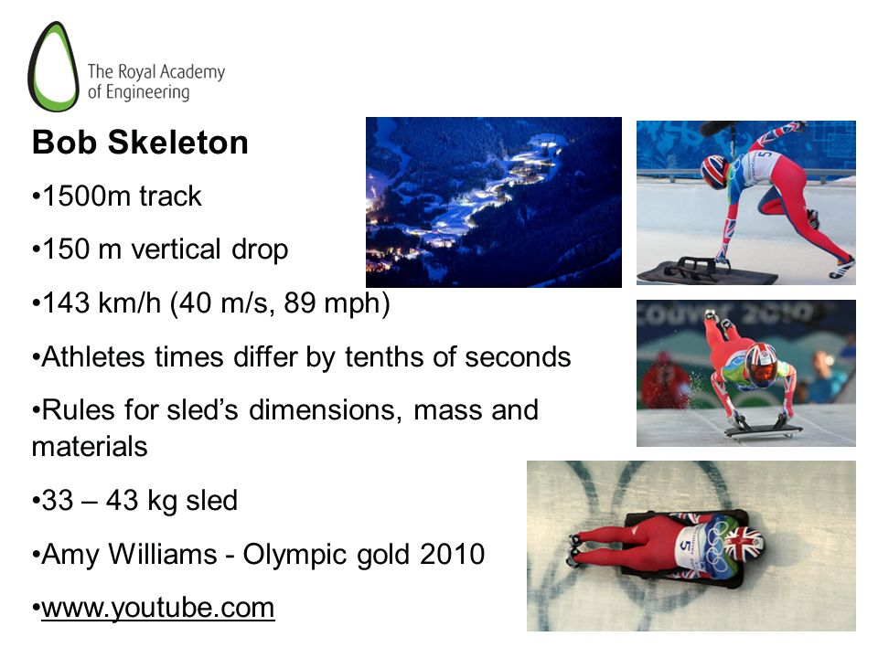 Bob Skeleton 1500m track 150 m vertical drop 143 km/h (40 m/s, 89 mph) Athletes times differ by tenths of seconds Rules for sleds dimensions, mass and