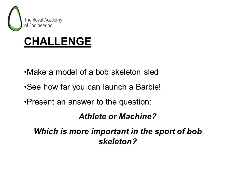 CHALLENGE Make a model of a bob skeleton sled See how far you can launch a Barbie! Present an answer to the question: Athlete or Machine? Which is mor