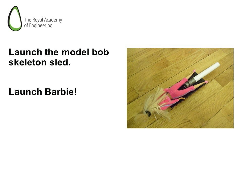 Launch the model bob skeleton sled. Launch Barbie!
