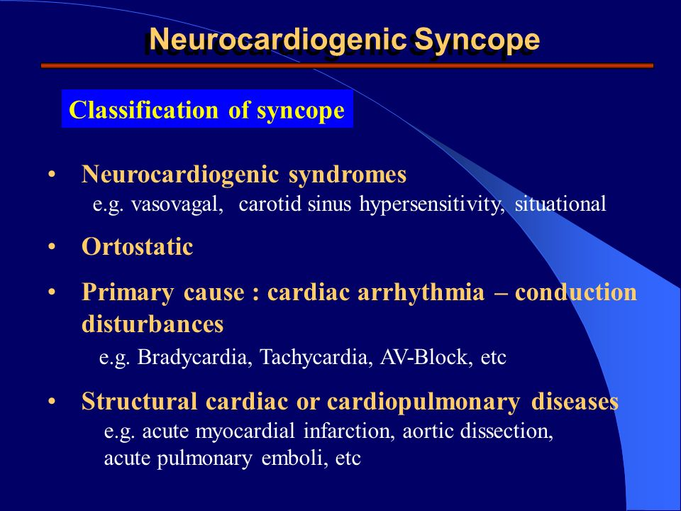 Classification of syncope Neurocardiogenic syndromes e.g. vasovagal, carotid sinus hypersensitivity, situational Ortostatic Primary cause : cardiac ar