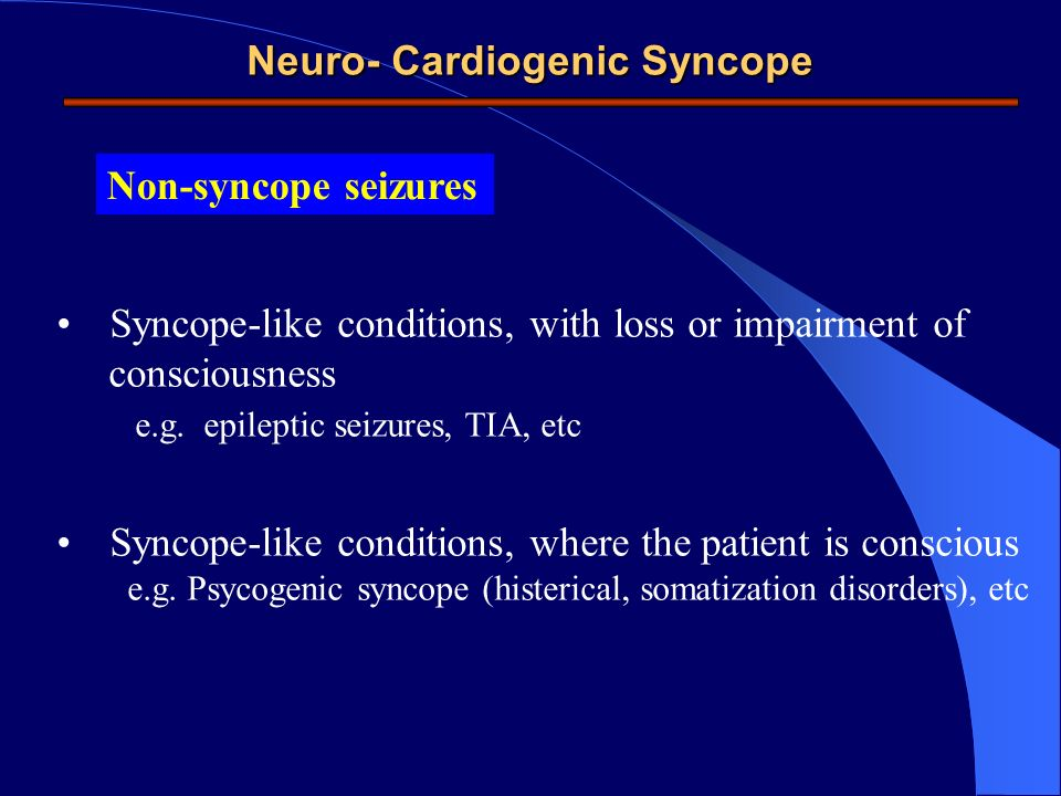Neuro- Cardiogenic Syncope Non-syncope seizures Syncope-like conditions, with loss or impairment of consciousness e.g. epileptic seizures, TIA, etc Sy