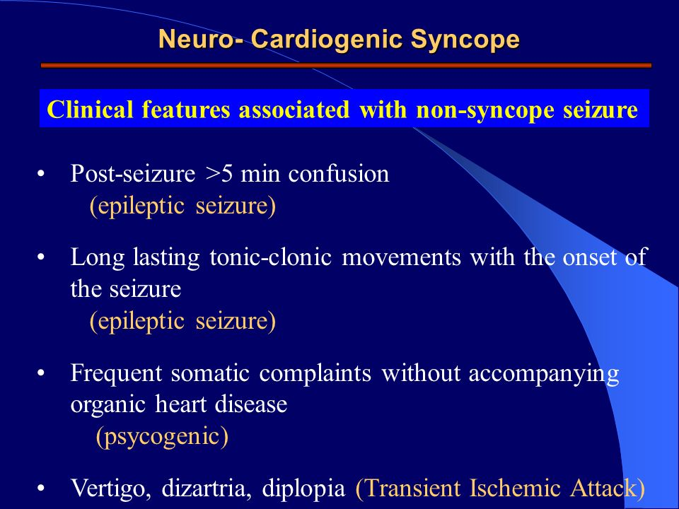 Neuro- Cardiogenic Syncope Clinical features associated with non-syncope seizure Post-seizure >5 min confusion (epileptic seizure) Long lasting tonic-