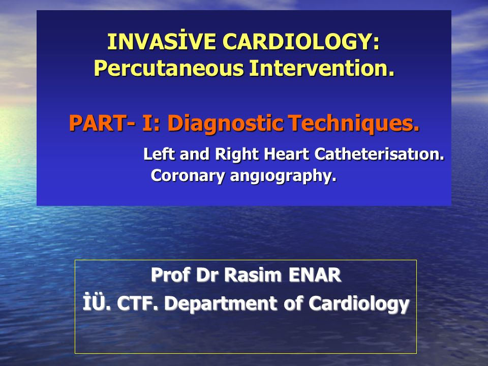 INVASİVE CARDIOLOGY: Percutaneous Intervention. PART- I: Diagnostic Techniques. Left and Right Heart Catheterisatıon. Coronary angıography. Prof Dr Ra