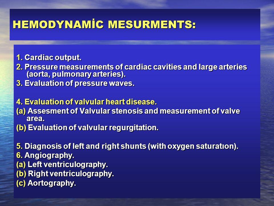 HEMODYNAMİC MESURMENTS: 1. Cardiac output. 2. Pressure measurements of cardiac cavities and large arteries (aorta, pulmonary arteries). 3. Evaluation