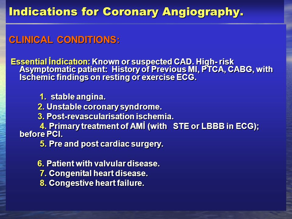 Indications for Coronary Angiography. CLINICAL CONDITIONS: Essential İndicatıon: Known or suspected CAD. High- risk Asymptomatic patient: History of P