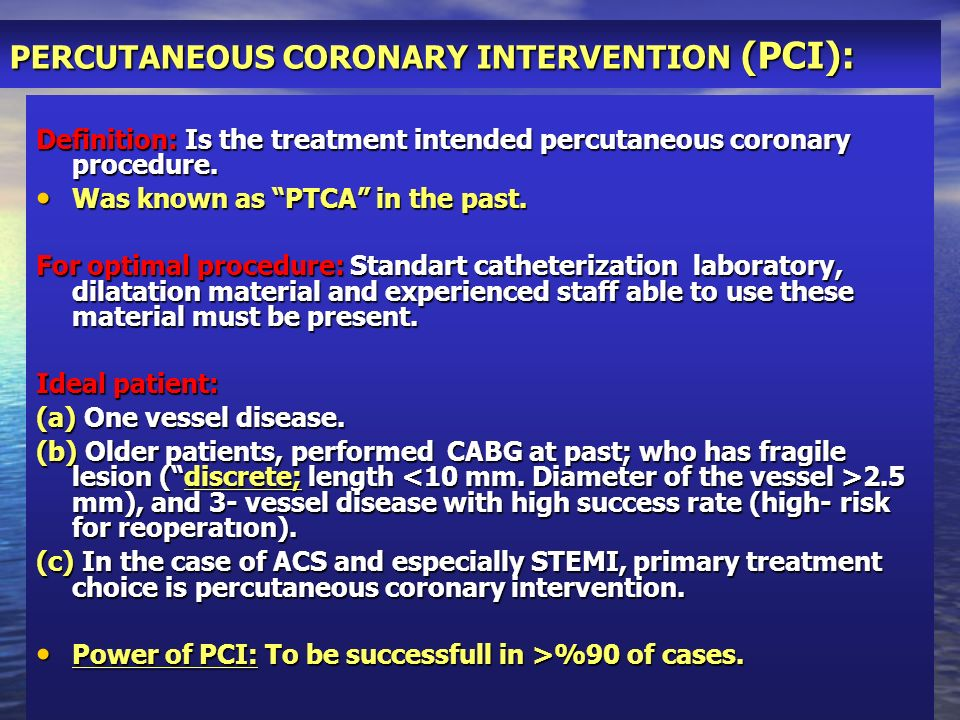 PERCUTANEOUS CORONARY INTERVENTION (PCI): Definition: Is the treatment intended percutaneous coronary procedure. Was known as PTCA in the past. Was kn