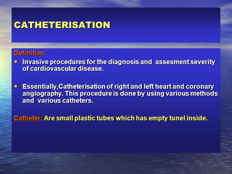 CATHETERISATION Definition: Invasive procedures for the diagnosis and assesment severity of cardiovascular disease. Invasive procedures for the diagno