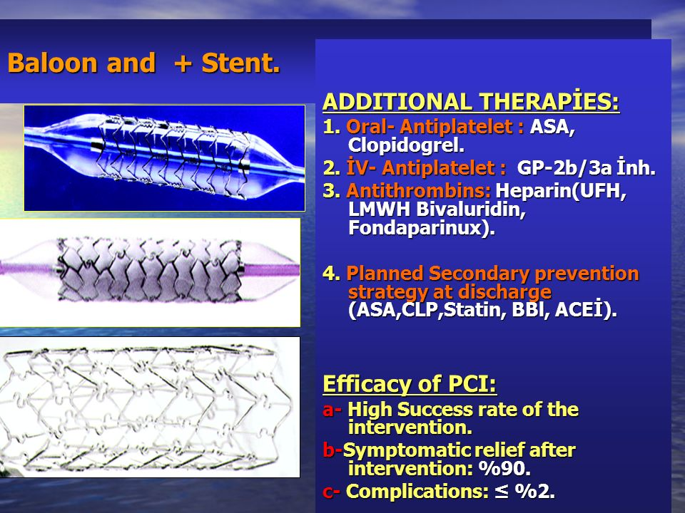 Baloon and + Stent. ADDITIONAL THERAPİES: 1. Oral- Antiplatelet : ASA, Clopidogrel. 2. İV- Antiplatelet : GP-2b/3a İnh. 3. Antithrombins: Heparin(UFH,