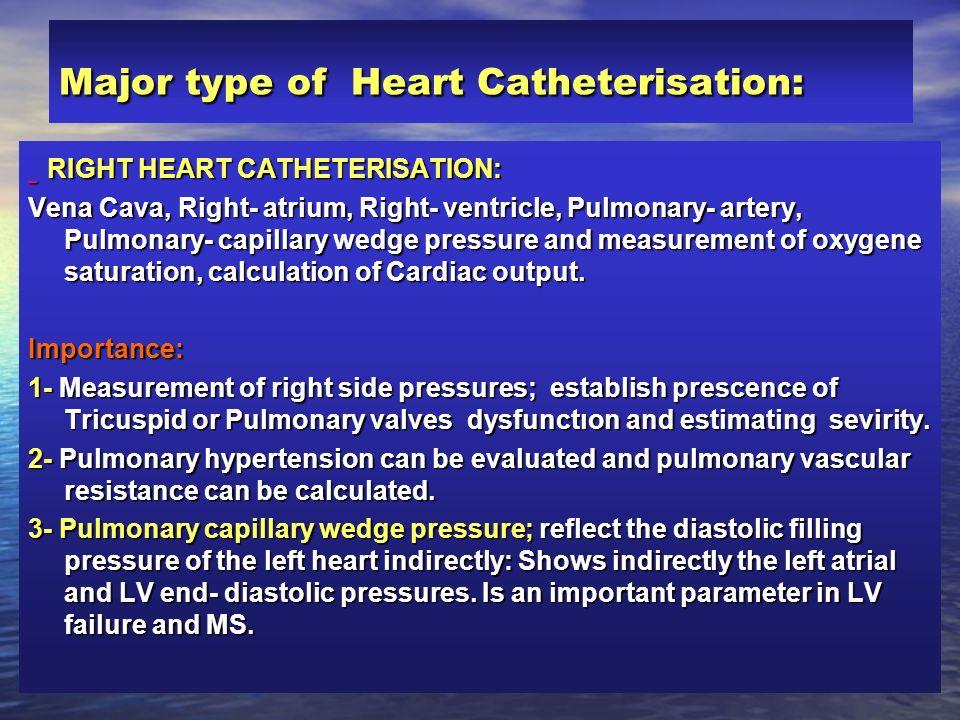 Major type of Heart Catheterisation: RIGHT HEART CATHETERISATION: RIGHT HEART CATHETERISATION: Vena Cava, Right- atrium, Right- ventricle, Pulmonary-