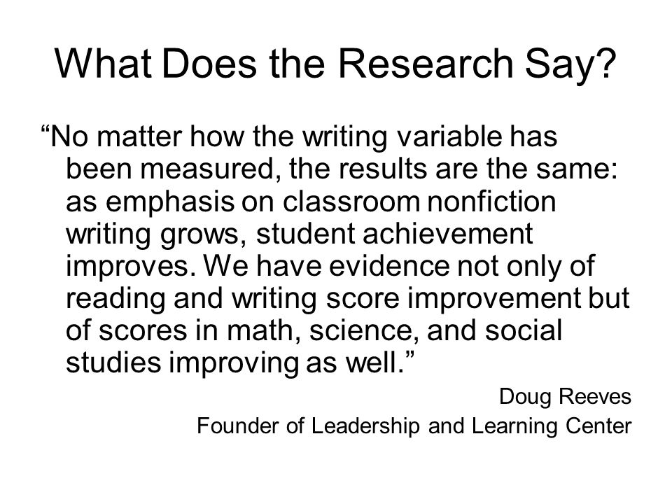 What Does the Research Say? No matter how the writing variable has been measured, the results are the same: as emphasis on classroom nonfiction writin