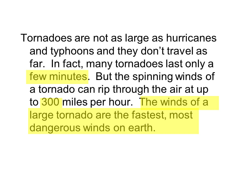 Tornadoes are not as large as hurricanes and typhoons and they dont travel as far. In fact, many tornadoes last only a few minutes. But the spinning w