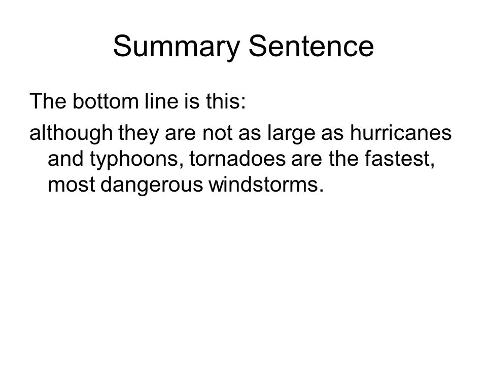 Summary Sentence The bottom line is this: although they are not as large as hurricanes and typhoons, tornadoes are the fastest, most dangerous windsto