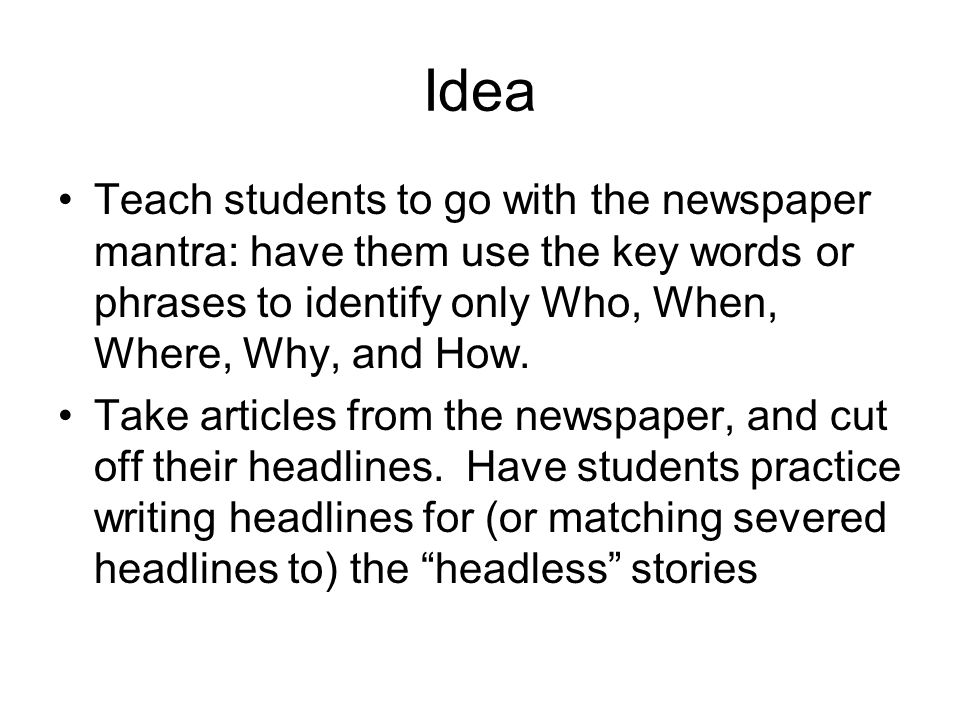 Idea Teach students to go with the newspaper mantra: have them use the key words or phrases to identify only Who, When, Where, Why, and How. Take arti