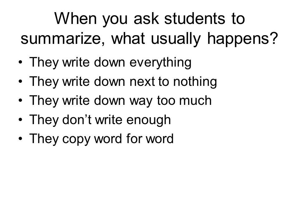 When you ask students to summarize, what usually happens? They write down everything They write down next to nothing They write down way too much They