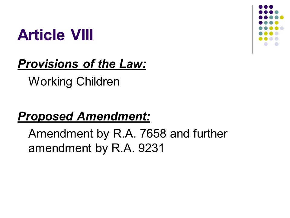Article VIII Provisions of the Law: Working Children Proposed Amendment: Amendment by R.A. 7658 and further amendment by R.A. 9231