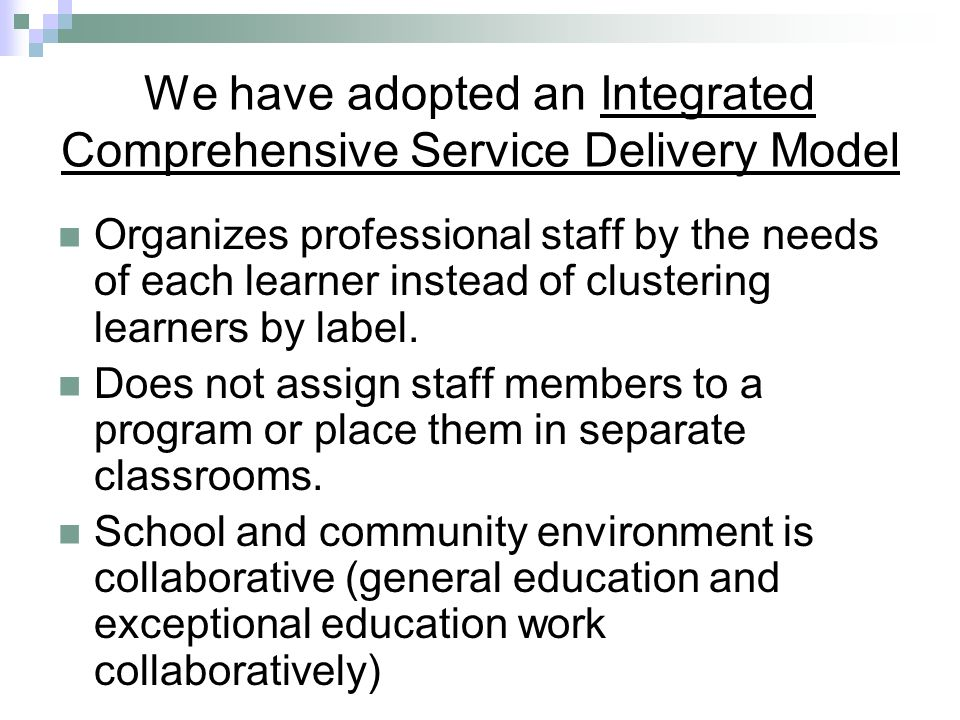 We have adopted an Integrated Comprehensive Service Delivery Model Organizes professional staff by the needs of each learner instead of clustering lea