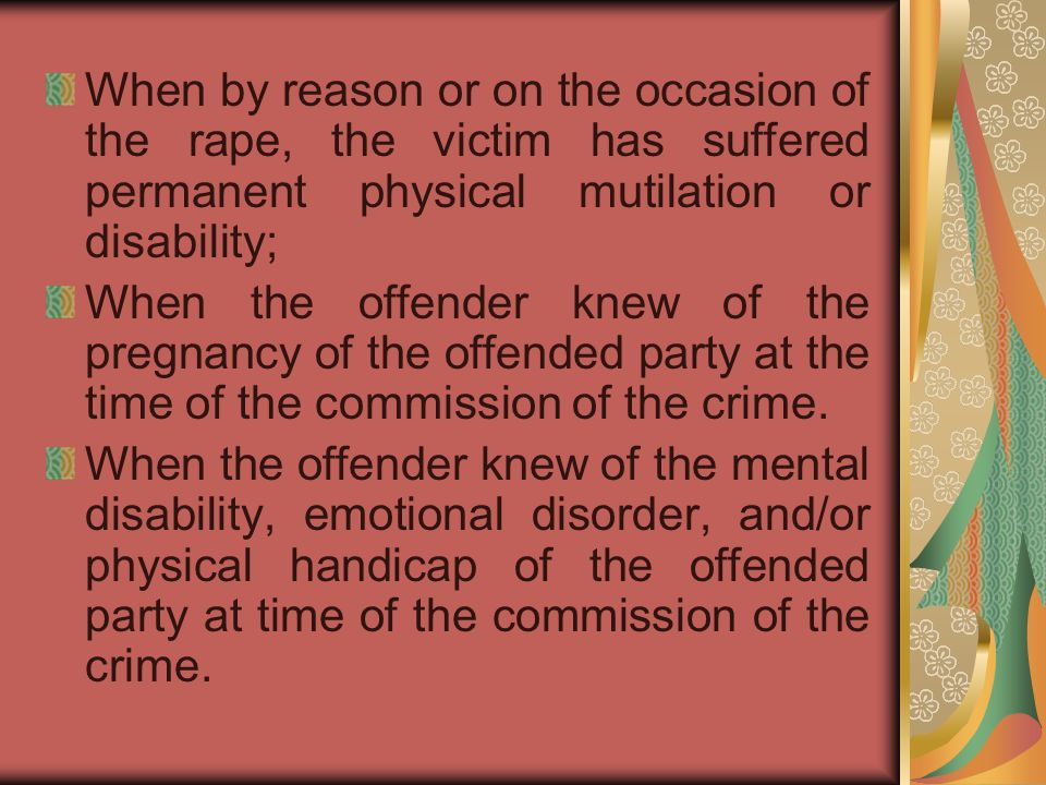 When by reason or on the occasion of the rape, the victim has suffered permanent physical mutilation or disability; When the offender knew of the preg