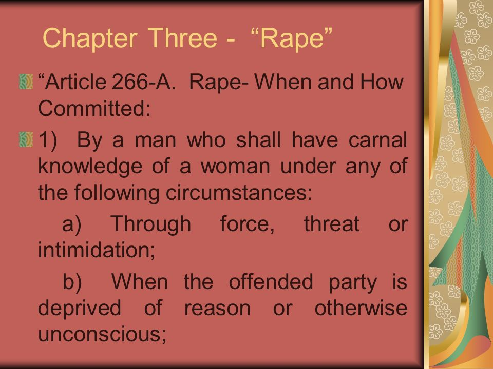 Chapter Three - Rape Article 266-A. Rape- When and How Committed: 1) By a man who shall have carnal knowledge of a woman under any of the following ci