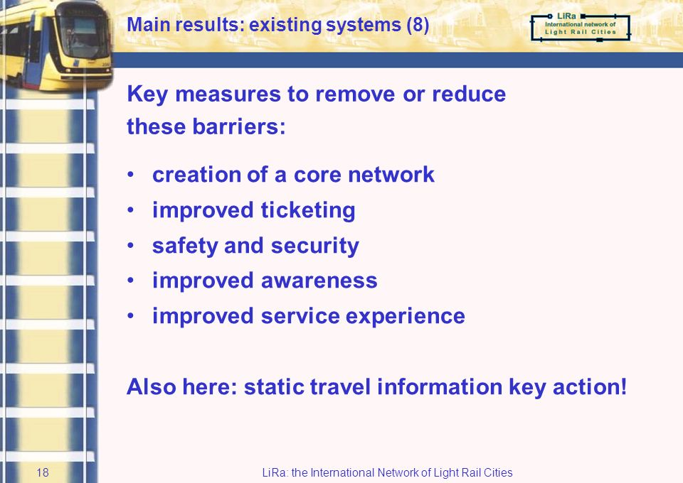 LiRa: the International Network of Light Rail Cities17 Approach –Identification of barriers to public transport use –Identification of measures to remove / reduce barriers –Development / implementation of a selected number of measures Main barriers relate to –time –cost –personal safety Main results: existing systems (7) –comfort –accessibility –lack of familiarity