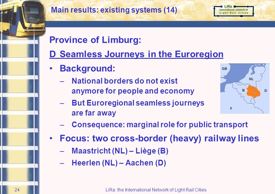 LiRa: the International Network of Light Rail Cities23 Output: Concept design of information system: foundation stone for detailed design –state-of-the-art –future ready –adaptable & expandable Innovative Virtual Reality walkthrough simulation –Concrete dissemination tool Smart Integration in physical lay-out of Interchange: –LiRa 2 has enabled conceptual domain issues to be considered at the same time as those in the physical domain Main results: existing systems (13)