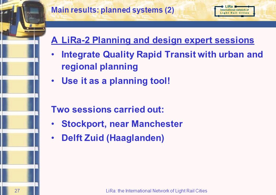 LiRa: the International Network of Light Rail Cities26 4 Main results: planned systems APlanning & Design Expert Sessions (Stockport, UK and Delft, NL) BSeamless Journeys ex ante planning (Vlaams Brabant / Brussels Capital Region, B) CRapid Transit Options Assessment Tool (usable in Belgium, UK, the Netherlands, Germany)