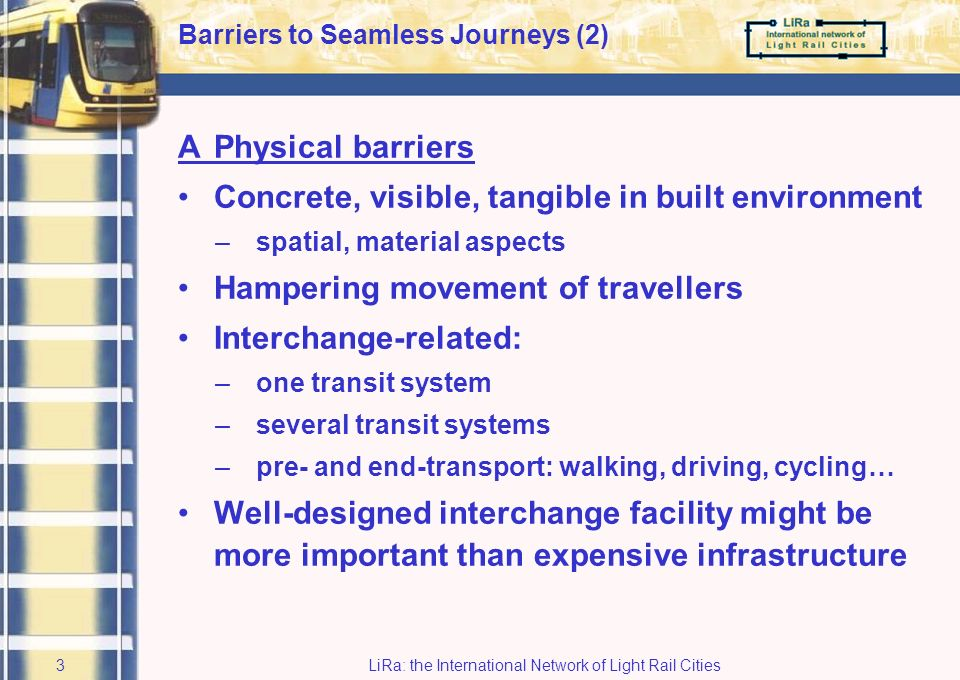 LiRa: the International Network of Light Rail Cities2 1 Barriers to Seamless Journeys Main project theme came out of LiRa-1: Barriers to seamless journeys APhysical barriers BConceptual barriers CCommercial barriers DInstitutional barriers
