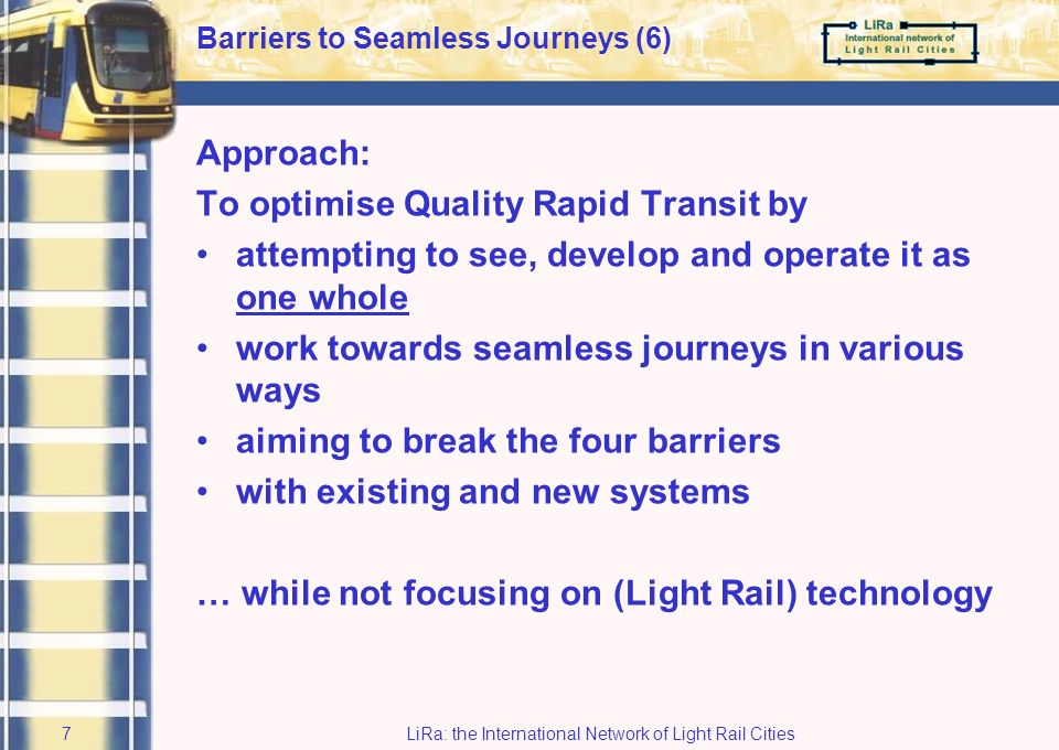 LiRa: the International Network of Light Rail Cities6 Barriers to Seamless Journeys (5) DInstitutional barriers How is quality rapid transit –planned –built –organised –regulated Political or administrative –arrangements –traditions –attitudes Resistance to change Can be a severe barrier to seamless journeys