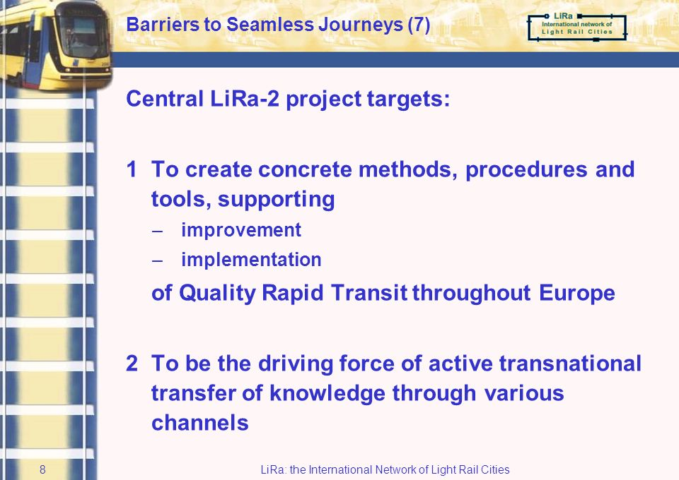LiRa: the International Network of Light Rail Cities7 Barriers to Seamless Journeys (6) Approach: To optimise Quality Rapid Transit by attempting to see, develop and operate it as one whole work towards seamless journeys in various ways aiming to break the four barriers with existing and new systems … while not focusing on (Light Rail) technology