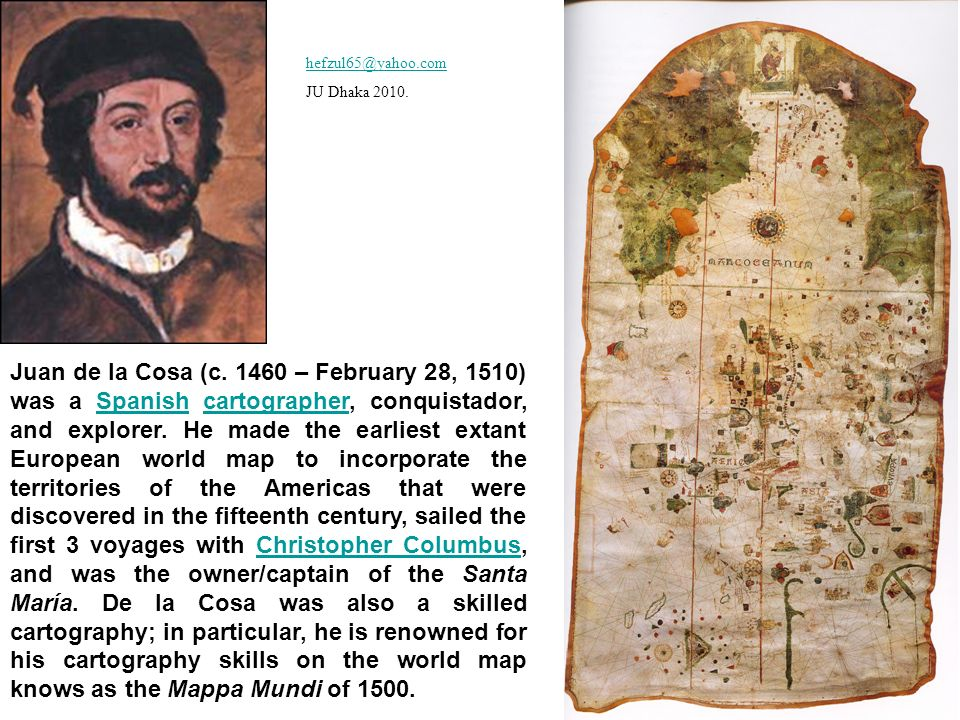 Juan de la Cosa (c. 1460 – February 28, 1510) was a Spanish cartographer, conquistador, and explorer. He made the earliest extant European world map t